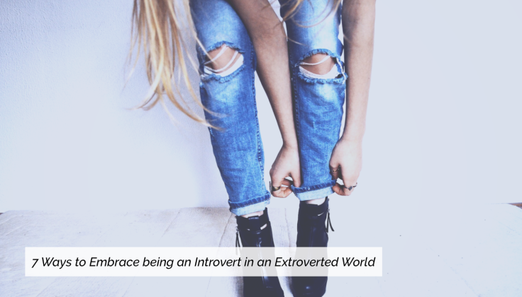 7 Ways to Embrace Being an Introvert in an Extroverted World