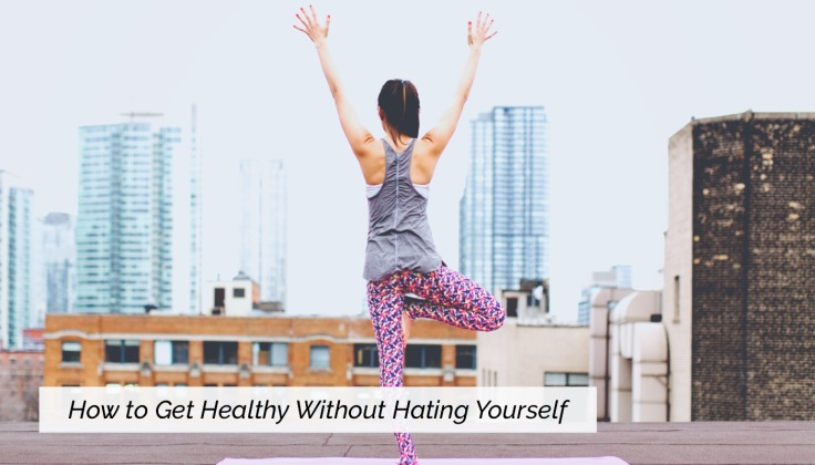 How to Get Healthy Without Hating Yourself